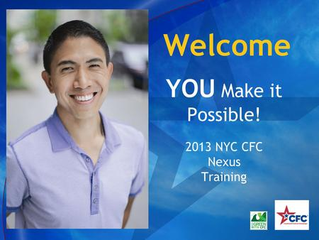 Welcome YOU Make it Possible! 2013 NYC CFC Nexus Training.