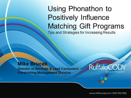 Using Phonathon to Positively Influence Matching Gift Programs Tips and Strategies for Increasing Results Mike Brucek Director of Services & Lead Consultant.