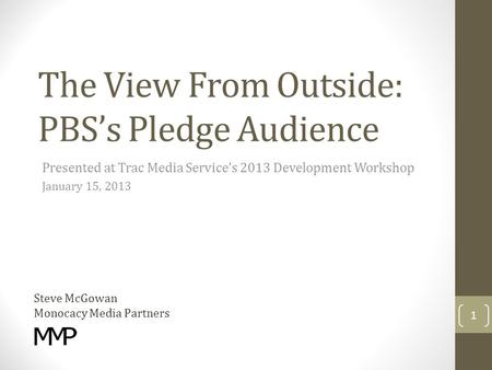 The View From Outside: PBS's Pledge Audience Presented at Trac Media Service's 2013 Development Workshop January 15, 2013 Steve McGowan Monocacy Media.