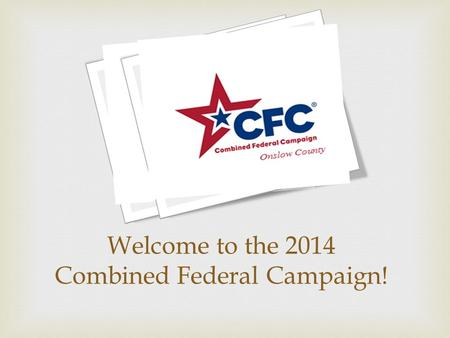 Welcome to the 2014 Combined Federal Campaign!.  O nce-a-year, in-the-workplace charitable drive exclusively for Federal employees: Military, Civilian.