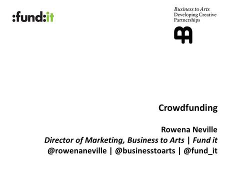 Crowdfunding Rowena Neville Director of Marketing, Business to Arts | Fund