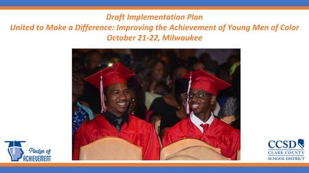 1 Draft Implementation Plan United to Make a Difference: Improving the Achievement of Young Men of Color October 21-22, Milwaukee.