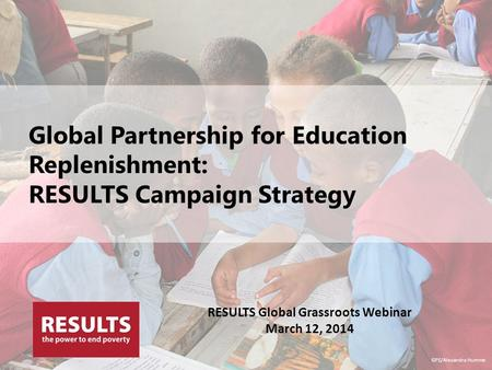 Global Partnership for Education Replenishment: RESULTS Campaign Strategy GPE/Alexandra Humme RESULTS Global Grassroots Webinar March 12, 2014.