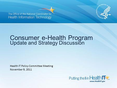 Consumer e-Health Program Update and Strategy Discussion Health IT Policy Committee Meeting November 9, 2011.