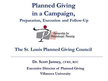Dr. Scott Janney, CFRE, RFC Executive Director of Planned Giving Villanova University The St. Louis Planned Giving Council Planned Giving in a Campaign,