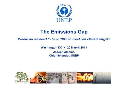 The Emissions Gap Where do we need to be in 2020 to meet our climate target? Washington DC ♦ 20 March 2013 Joseph Alcamo Chief Scientist, UNEP.