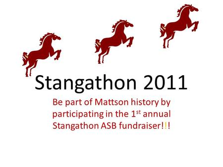 Stangathon 2011 Be part of Mattson history by participating in the 1 st annual Stangathon ASB fundraiser!!!