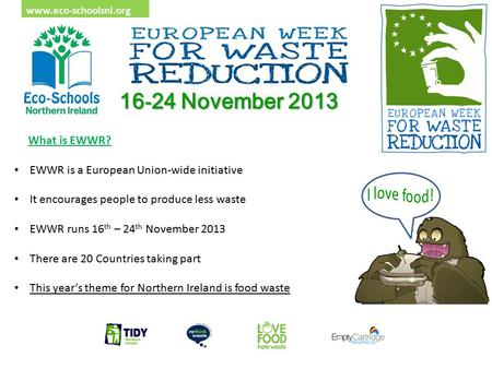 Www.eco-schoolsni.org 16 - 24 November 2013 What is EWWR? EWWR is a European Union-wide initiative It encourages people to produce less waste EWWR runs.