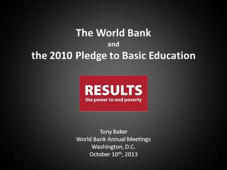 Tony Baker World Bank Annual Meetings Washington, D.C. October 10 th, 2013 The World Bank and the 2010 Pledge to Basic Education.