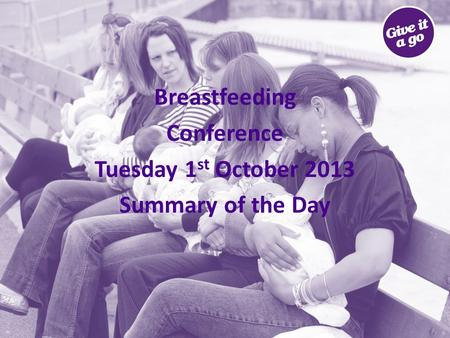 Breastfeeding Conference Tuesday 1 st October 2013 Summary of the Day.