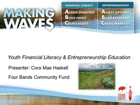Presenter: Cora Mae Haskell Four Bands Community Fund Youth Financial Literacy & Entrepreneurship Education.