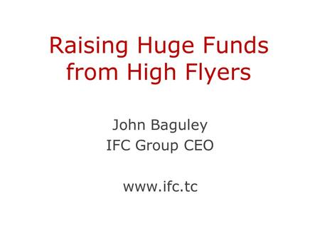 Raising Huge Funds from High Flyers John Baguley IFC Group CEO www.ifc.tc.