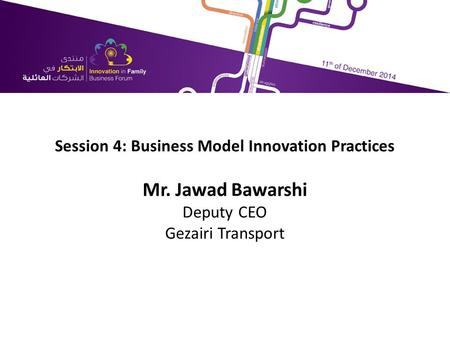 Session 4: Business Model Innovation Practices Mr. Jawad Bawarshi Deputy CEO Gezairi Transport.