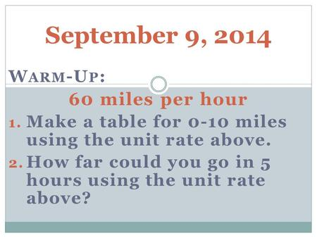 September 9, 2014 W ARM -U P : 60 miles per hour 1. Make a table for 0-10 miles using the unit rate above. 2. How far could you go in 5 hours using the.