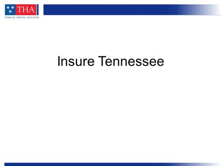 Insure Tennessee. Insure Tennessee proposal Hospital role in funding Who benefits Outreach plans Overview.