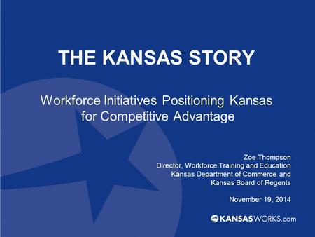 THE KANSAS STORY Workforce Initiatives Positioning Kansas for Competitive Advantage Zoe Thompson Director, Workforce Training and Education Kansas Department.