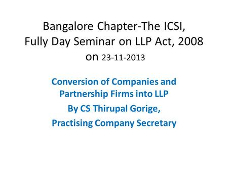 Bangalore Chapter-The ICSI, Fully Day Seminar on LLP Act, 2008 on 23-11-2013 Conversion of Companies and Partnership Firms into LLP By CS Thirupal Gorige,