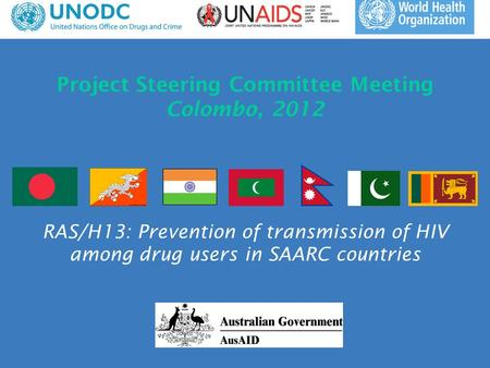 Project Steering Committee Meeting Colombo, 2012 RAS/H13: Prevention of transmission of HIV among drug users in SAARC countries.