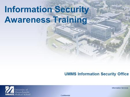 Confidential Information Services UMMS Information Security Office Information Security Awareness Training.