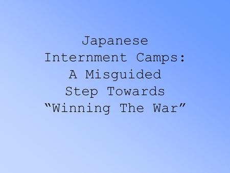 "Japanese Internment Camps: A Misguided Step Towards ""Winning The War"""