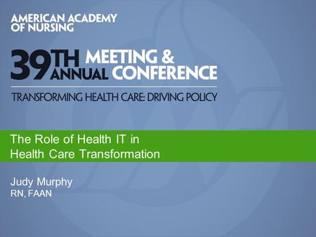 Judy Murphy RN, FAAN The Role of Health IT in Health Care Transformation.