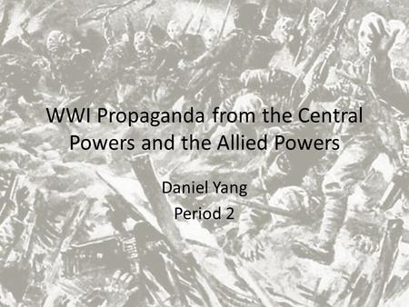 WWI Propaganda from the Central Powers and the Allied Powers Daniel Yang Period 2.