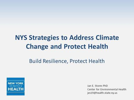 NYS Strategies to Address Climate Change and Protect Health Build Resilience, Protect Health Jan E. Storm PhD Center for Environmental Health