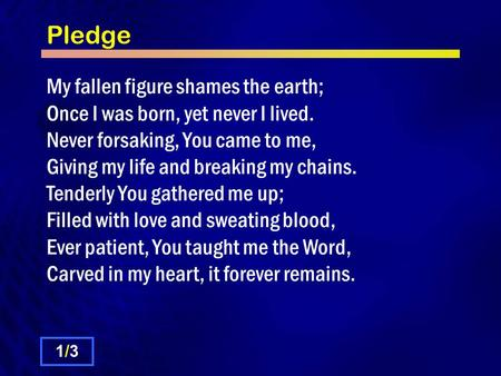 Pledge My fallen figure shames the earth; Once I was born, yet never I lived. Never forsaking, You came to me, Giving my life and breaking my chains. Tenderly.