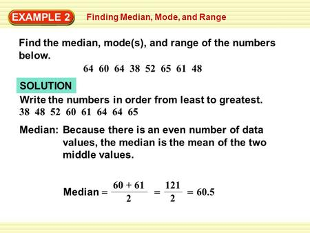EXAMPLE 2 Finding Median, Mode, and Range Find the median, mode(s), and range of the numbers below. 64 60 64 38 52 65 61 48 SOLUTION Write the numbers.