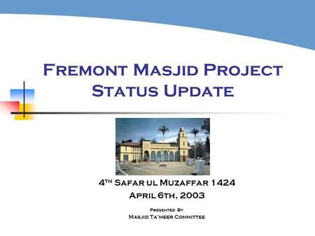 Fremont Masjid Project Status Update 4 th Safar ul Muzaffar 1424 April 6th, 2003 Presented By Masjid Ta'meer Committee.