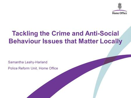 Tackling the Crime and Anti-Social Behaviour Issues that Matter Locally Samantha Leahy-Harland Police Reform Unit, Home Office.