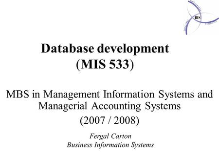 Database development (MIS 533) MBS in Management Information Systems and Managerial Accounting Systems (2007 / 2008) Fergal Carton Business Information.