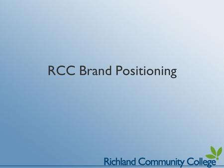 RCC Brand Positioning. What is Brand Positioning? Branding is a promise; a pledge of quality Branding helps set Richland Community College apart from.