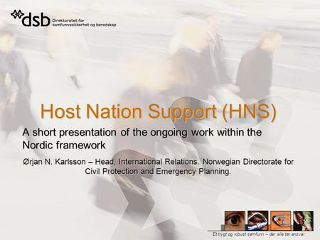 Et trygt og robust samfunn – der alle tar ansvar Host Nation Support (HNS) A short presentation of the ongoing work within the Nordic framework Ørjan N.