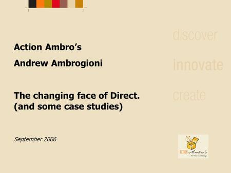 Action Ambro's Andrew Ambrogioni The changing face of Direct. (and some case studies) September 2006.