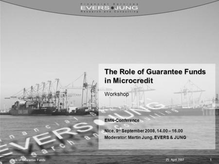25. April 20071 Role of Guarantee Funds The Role of Guarantee Funds in Microcredit Workshop EMN-Conference Nice, 9 th September 2008, 14.00 – 16.00 Moderator: