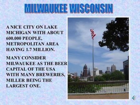 A NICE CITY ON LAKE MICHIGAN WITH ABOUT 600.000 PEOPLE, METROPOLITAN AREA HAVING 1.7 MILLION. MANY CONSIDER MILWAUKEE AS THE BEER CAPITAL OF THE USA WITH.