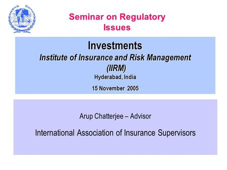 Investments Institute of Insurance and Risk Management (IIRM) Hyderabad, India 15 November 2005 Arup Chatterjee – Advisor International Association of.