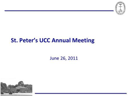 St. Peter's UCC Annual Meeting June 26, 2011. Infrastructure to build on … More effective governance structure – Constitution & Bylaws Generosity that.