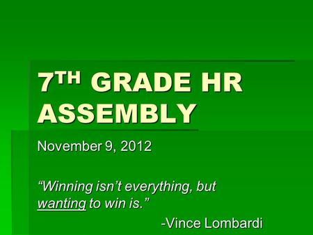 "7 TH GRADE HR ASSEMBLY November 9, 2012 ""Winning isn't everything, but wanting to win is."" -Vince Lombardi."