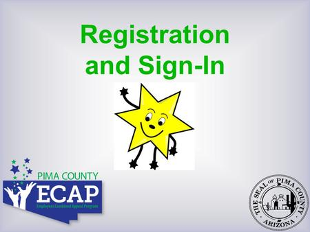 Registration and Sign-In. Welcome to Pima County's 2012/2013 ECAP Steering Committee Members Shelley Rose, Chair Audrey – Rachel – Sharon – Deb – Margo.