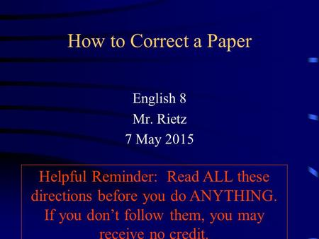 How to Correct a Paper English 8 Mr. Rietz 7 May 2015 Helpful Reminder: Read ALL these directions before you do ANYTHING. If you don't follow them, you.