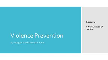 Violence Prevention By: Maggie Froelich & Mihir Patel Grades 2-4 Activity Duration :15 minutes.