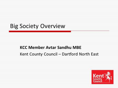 Big Society Overview KCC Member Avtar Sandhu MBE Kent County Council – Dartford North East.