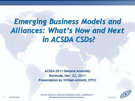 [Classification] 1 © 2010 DTCC Emerging Business Models and Alliances: What's Now and Next in ACSDA CSDs? ACSDA 2011 General Assembly Bermuda, Mar. 23,