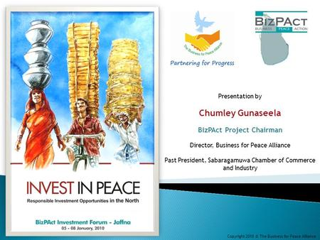 Presentation by Chumley Gunaseela BizPAct Project Chairman Director, Business for Peace Alliance Past President, Sabaragamuwa Chamber of Commerce and Industry.