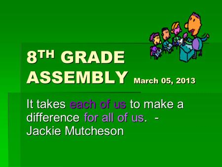8 TH GRADE ASSEMBLY March 05, 2013 It takes each of us to make a difference for all of us. - Jackie Mutcheson.