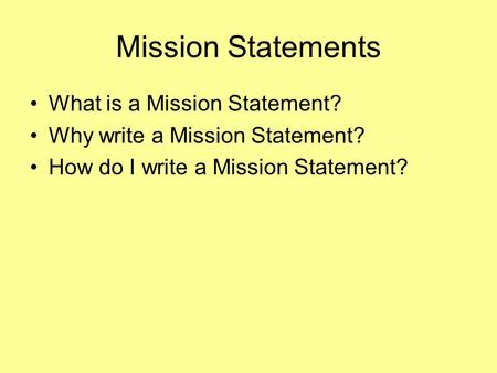 Mission Statements What is a Mission Statement? Why write a Mission Statement? How do I write a Mission Statement?