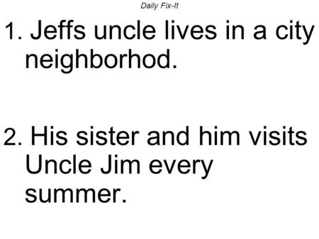 Daily Fix-It 1. Jeffs uncle lives in a city neighborhod. 2. His sister and him visits Uncle Jim every summer.