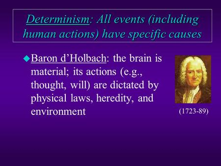 Determinism: All events (including human actions) have specific causes u Baron d'Holbach: the brain is material; its actions (e.g., thought, will) are.